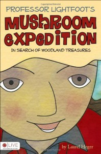 Professor Lightfoot's Mushroom Expedition: In Search of Woodland Treasures - Laurel Heger