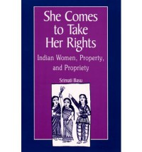 She Comes to Take Her Rights: Indian Women, Property, and Propriety - Srimati Basu