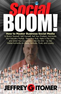 Social Boom!: How to Master Business Social Media to Brand Yourself, Sell Yourself, Sell Your Product, Dominate Your Industry Market, Save Your Butt, Rake in the Cash, and Grind Your Competition Into the Dirt - Jeffrey Gitomer
