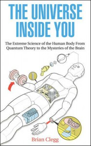The Universe Inside You: The Extreme Science of the Human Body from Quantum Theory to the Mysteries of the Brain. Brian Clegg - Brian Clegg
