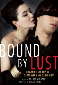 Bound by Lust: Romantic Stories of Submission and Sensuality - Shanna Germain, Alison Tyler