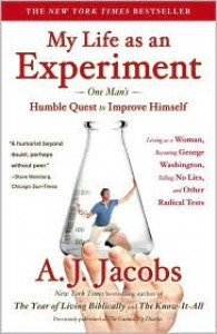 My Life as an Experiment: One Man's Humble Quest to Improve Himself by Living As a Woman, Becoming George Washington, Telling No Lies, and Other Radical Tests - A.J. Jacobs