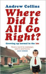 Where Did It All Go Right?: Growing Up Normal in the 70s - Andrew  Collins
