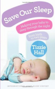 Save Our Sleep: Helping your baby to sleep through the night, from birth to two years - Tizzie HAll