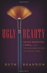 Ugly Beauty: Helena Rubinstein, L'Oreal, and the Blemished History of Looking Good - Ruth Brandon