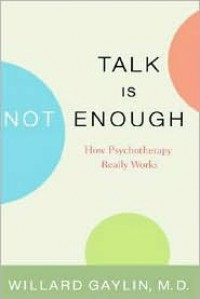 Talk Is Not Enough: How Psychotherapy Really Works - Willard Gaylin