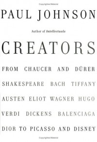 Creators: From Chaucer and Durer to Picasso and Disney - Paul  Johnson