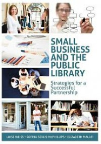 Small Business And The Public Library - Luise Weiss,  Sophia Serlis-McPhillips,  Elizabeth Malafi