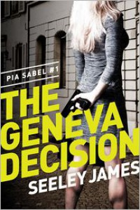 The Geneva Decision: Pia Sabel #1 - Seeley James