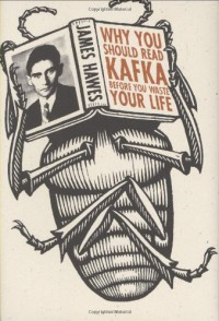Why You Should Read Kafka Before You Waste Your Life - James Hawes