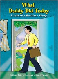 What Daddy Did Today: A Father's Bedtime Story - Walter Wally