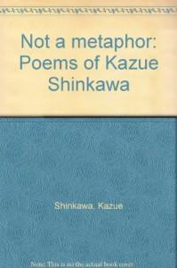 Not a Metaphor: Poems of Kazue Shinkawa - Kazue Shinkawa