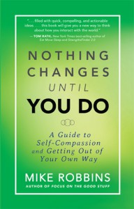 Nothing Changes Until You Do: A Guide to Self-Compassion and Getting Out of Your Own Way - Mike Robbins