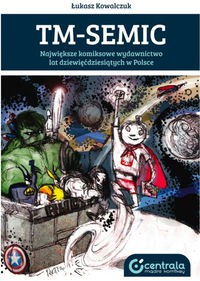 TM - Semic. Największe komiksowe wydawnictwo lat dziewięćdziesiątych w Polsce - Łukasz Kowalczuk