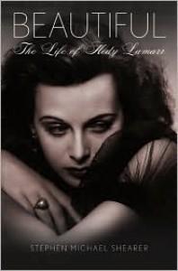 Beautiful: The Life of Hedy Lamarr - Stephen Michael Shearer