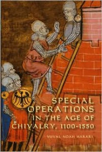 Special Operations in the Age of Chivalry, 1100-1550 - Yuval Noah Harari