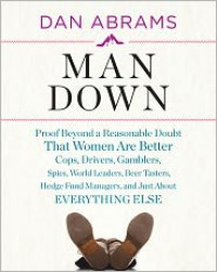 Man Down: Proof Beyond a Reasonable Doubt That Women Are Better Cops, Drivers, Gamblers, Spies, World Leaders, Beer Tasters, Hedge Fund Managers, and Just About Everything Else - Dan Abrams