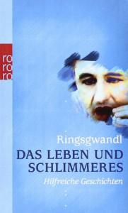 Das Leben und Schlimmeres: Hilfreiche Geschichten - Georg Ringsgwandl