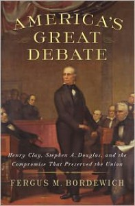 America's Great Debate: Henry Clay, Stephen A. Douglas, and the Compromise That Preserved the Union - Fergus M. Bordewich