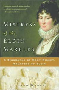 Mistress of the Elgin Marbles: A Biography of Mary Nisbet, Countess of Elgin - Susan Nagel