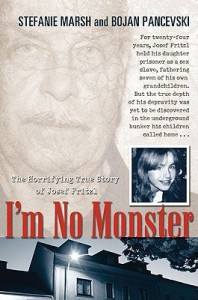 I'm No Monster: The Horrifying True Story of Josef Fritzl - Stefanie Marsh, Bojan Pancevski