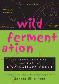 Wild Fermentation: The Flavor, Nutrition, and Craft of Live-Culture Foods - Sandor Ellix Katz, Sally Fallon