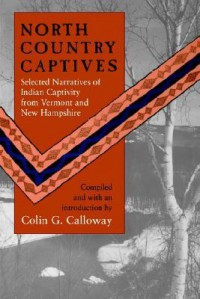 North Country Captives: Selected Narratives of Indian Captivity from Vermont and New Hampshire - Colin G. Calloway
