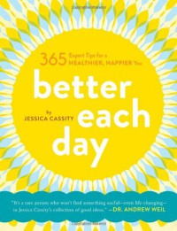 Better Each Day: 365 Expert Tips for a Healthier, Happier You - Jessica Cassity