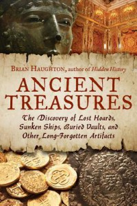 Ancient Treasures: The Discovery of Lost Hoards, Sunken Ships, Buried Vaults, and Other Long-Forgotten Artifacts - Brian Haughton