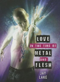 love in the time of metal and flesh - Jay Lake