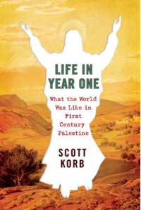 Life in Year One: What the World Was Like in First-Century Palestine - Scott Korb
