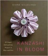 Kanzashi in Bloom: 20 Simple Fold-and-Sew Projects to Wear and Give - Diane Gilleland