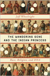 The Wandering Gene and the Indian Princess: Race, Religion, and DNA - Jeff Wheelwright