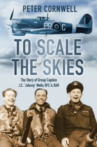 To Scale the Skies: The Story of Group Captain J.C. 'Johnny' Wells DFC & BAR - Peter Cornwell