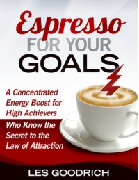 Espresso For Your Goals: A Concentrated Energy Boost for High Achievers Who Know the Secret to the Law Of Attraction - Les Goodrich