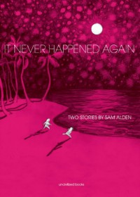 It Never Happened Again: Two Stories - Sam Alden