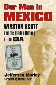 Our Man in Mexico: Winston Scott and the Hidden History of the CIA - Jefferson Morley