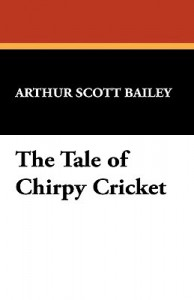 The Tale of Chirpy Cricket - Arthur Scott Bailey