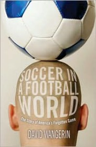 Soccer in a Football World: The Story of America's Forgotten Game - David Wangerin