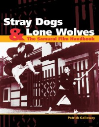 Stray Dogs & Lone Wolves: The Samurai Film Handbook - Patrick Galloway