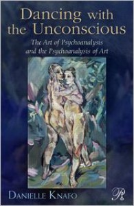 Dancing with the Unconscious: The Art of Psychoanalysis and the Psychoanalysis of Art - Danielle Knafo