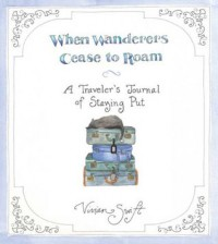 When Wanderers Cease to Roam: A Traveler's Journal of Staying Put - Vivian Swift