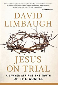 Jesus on Trial: A Lawyer Affirms the Truth of the Gospel - David Limbaugh