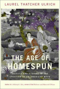 The Age of Homespun: Objects and Stories in the Creation of an American Myth - Laurel Thatcher Ulrich