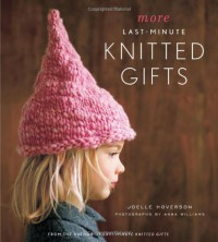 More Last-Minute Knitted Gifts - Joelle Hoverson, Anna Williams