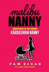 Malibu Nanny:  Adventures of the Former Kardashian Nanny - Pam Behan, Sara Christenson
