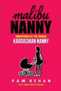 Malibu Nanny:  Adventures of the Former Kardashian Nanny - Pam Behan, Sara Christenson