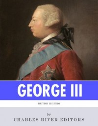 British Legends: The Life and Legacy of King George III - Charles River Editors