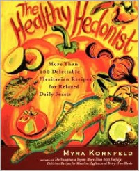 The Healthy Hedonist: More Than 200 Delectable Flexitarian Recipes for Relaxed Daily Feasts - Myra Kornfeld, Sheila Hamanaka