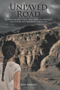 Unpaved Road:  An Iranian Girl's Real Life Story of Struggle, Deception and Breaking the Rules - Niki Bahara